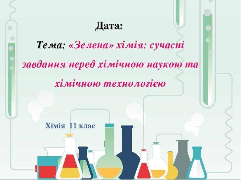Дата: Тема: «Зелена» хімія: сучасні завдання перед хімічною наукою та хімічно...