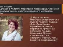 Світлана Стадник Народилася в Коломиї.Майстриня-писанкарка, членкиня Націона...