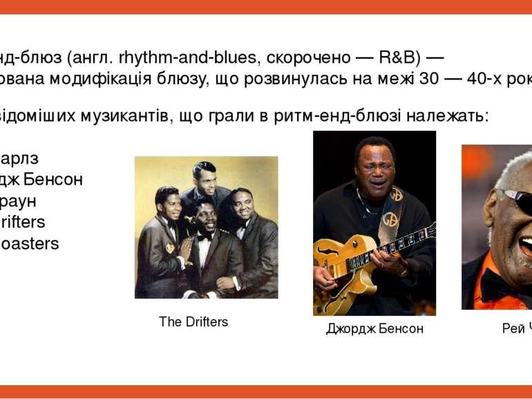Ритм-енд-блюз (англ. rhythm-and-blues, скорочено — R&B) — урбанізована модифі...