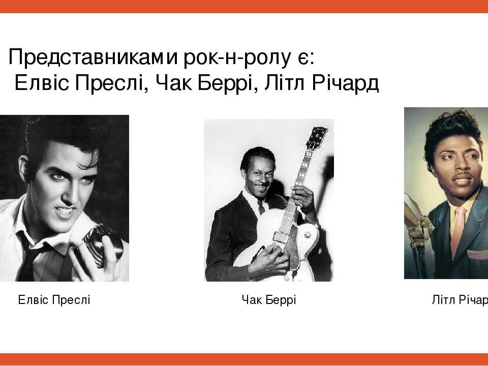 Представниками рок-н-ролу є: Елвіс Преслі, Чак Беррі, Літл Річард Елвіс Пресл...