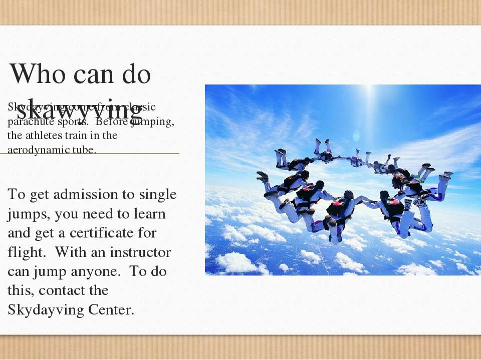 Who can do skawyving Skydayving come from classic parachute sports. Before ju...
