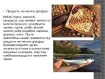 Продукти, які містять фосфор: бобові (горох, квасоля), кукурудза, сир, висівк...