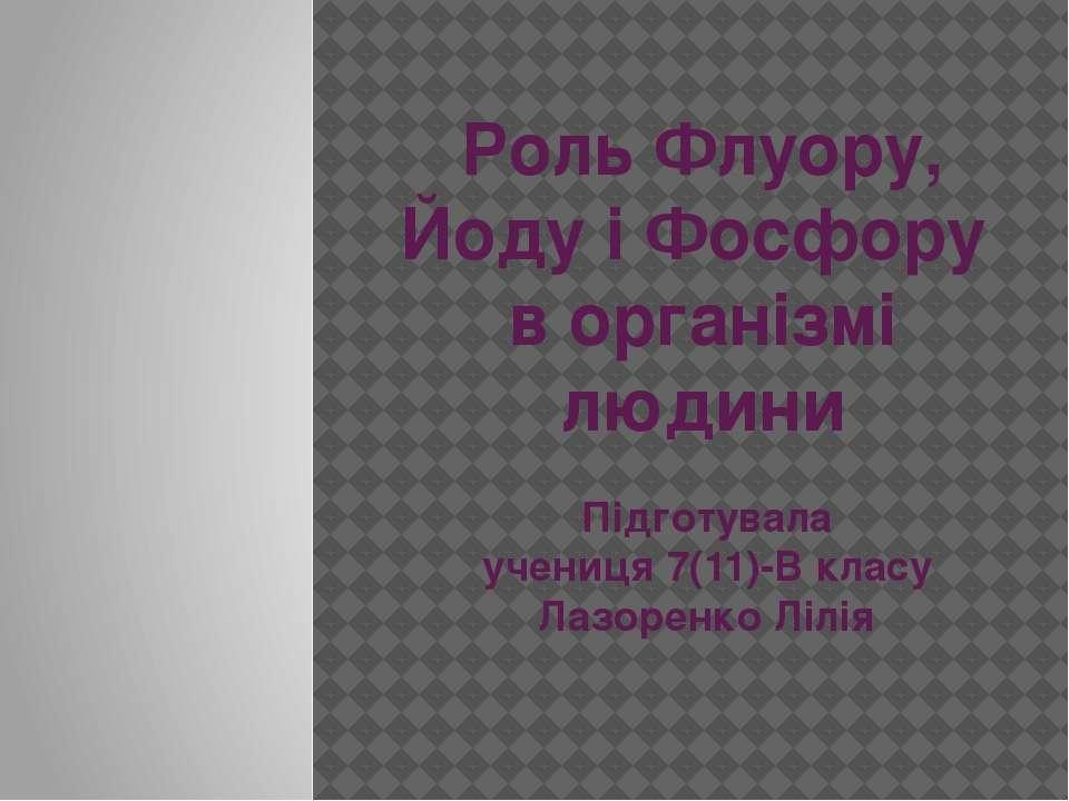 Роль Флуору, Йоду і Фосфору в організмі людини Підготувала учениця 7(11)-В кл...