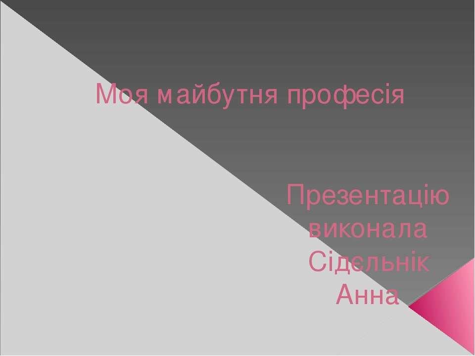 Моя майбутня професія Презентацію виконала Сідєльнік Анна