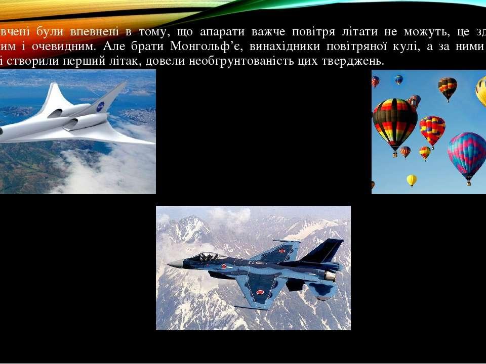 Колись вчені були впевнені в тому, що апарати важче повітря літати не можуть,...