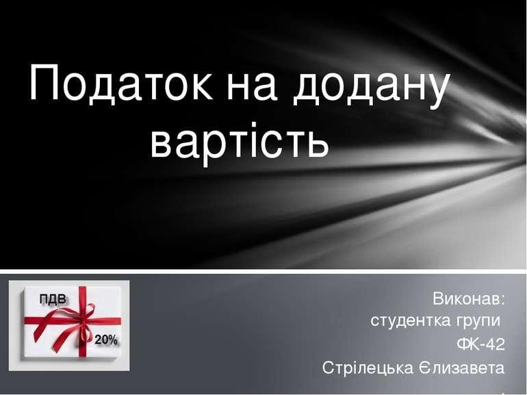 Виконав: студентка групи ФК-42 Стрілецька Єлизавета . Податок на додану вартість
