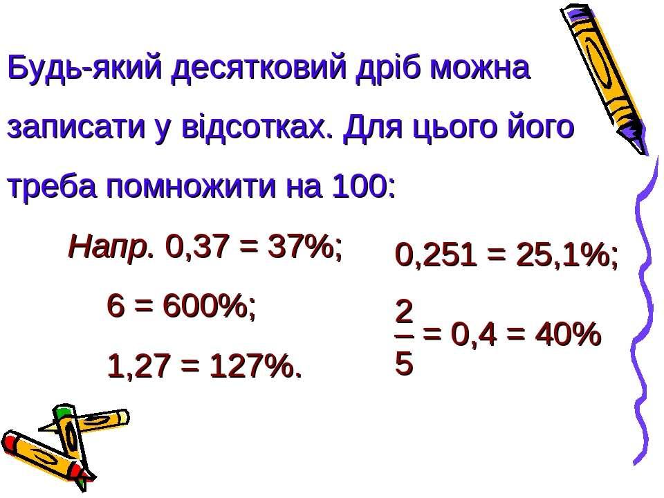 Будь-який десятковий дріб можна записати у відсотках. Для цього його треба по...
