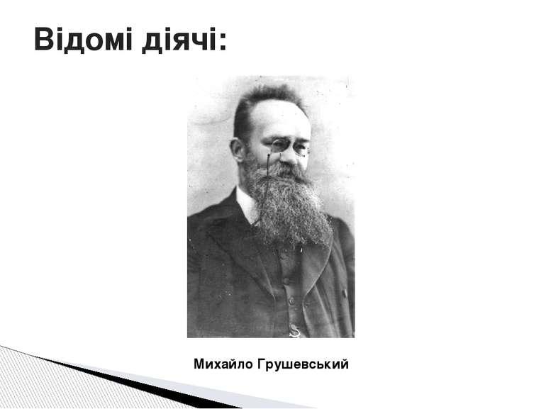 Відомі діячі: Михайло Грушевський