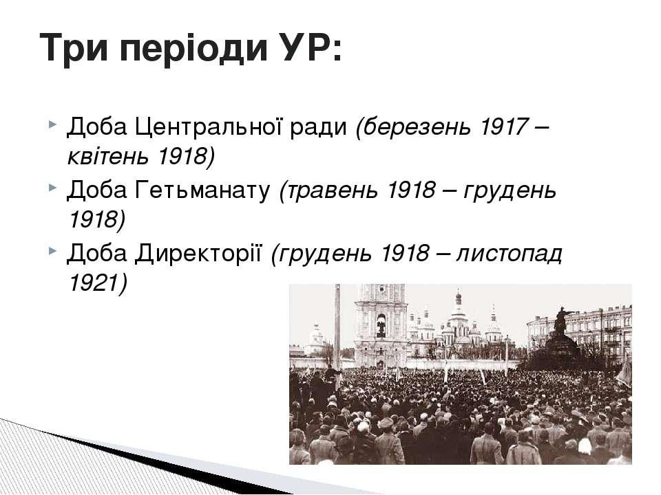 Доба Центральної ради (березень 1917 – квітень 1918) Доба Гетьманату (травень...