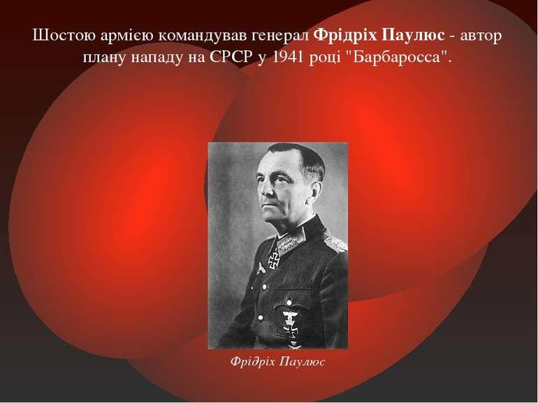 Шостою армією командував генерал Фрідріх Паулюс - автор плану нападу на СРСР ...