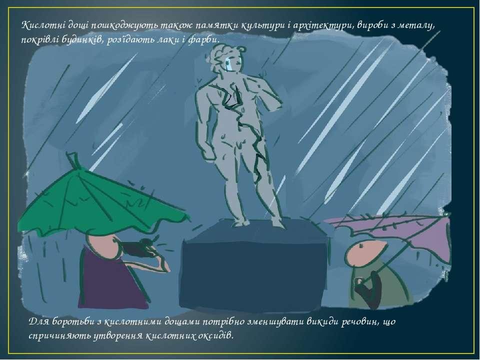 Кислотні дощі пошкоджують також памятки культури і архітектури, вироби з мета...