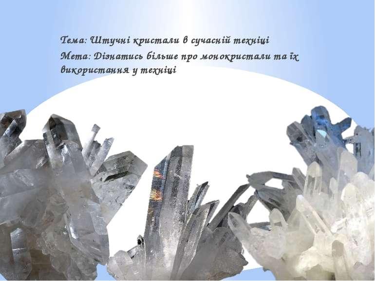 Тема: Штучні кристали в сучасній техніці Мета: Дізнатись більше про монокрист...