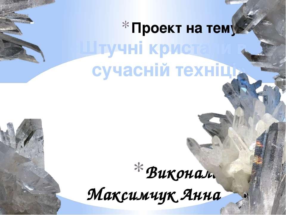 Виконала Максимчук Анна Проект на тему: «Штучні кристали в сучасній техніці»