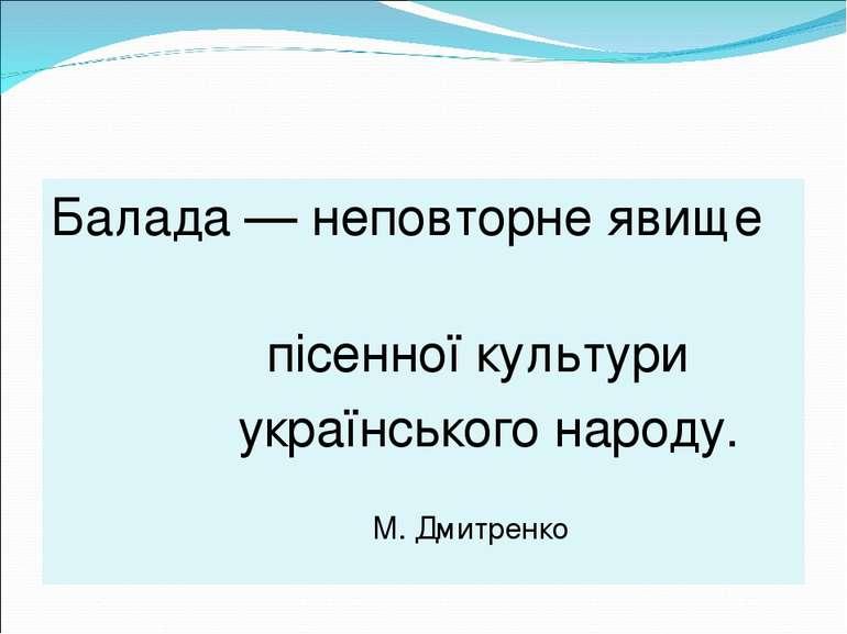 Балада — неповторне явище пісенної культури українського народу. М. Дмитренко