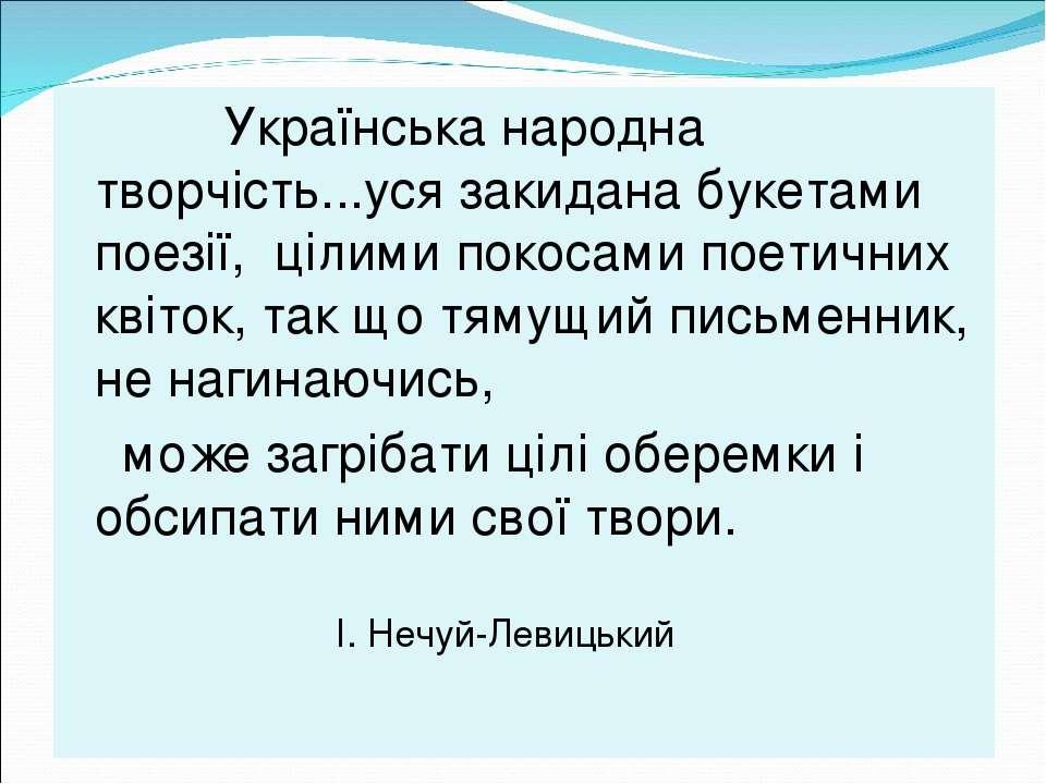 Українська народна творчість...уся закидана букетами поезії, цілими покосами ...