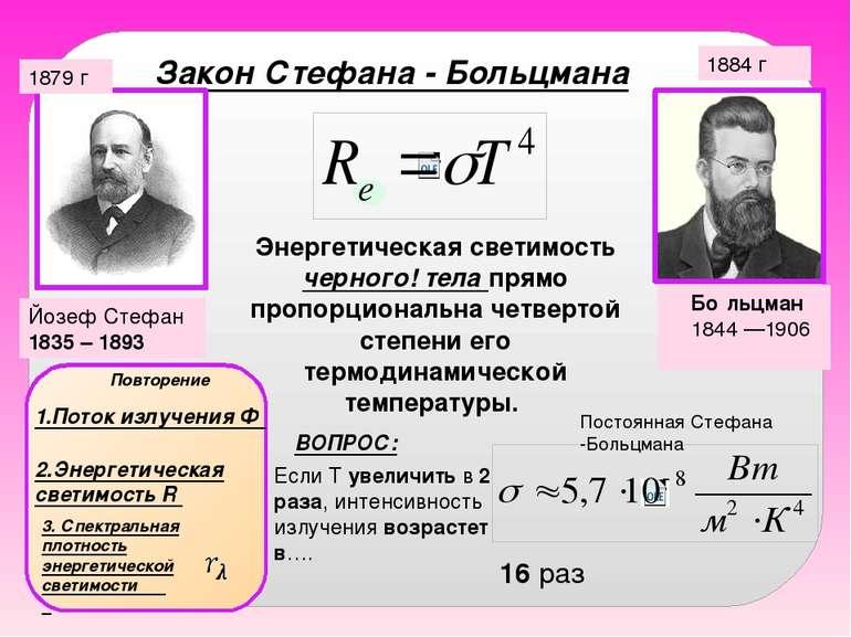Закон Стефана - Больцмана Йозеф Стефан 1835 – 1893 1884 г 1879 г Бо льцман 18...