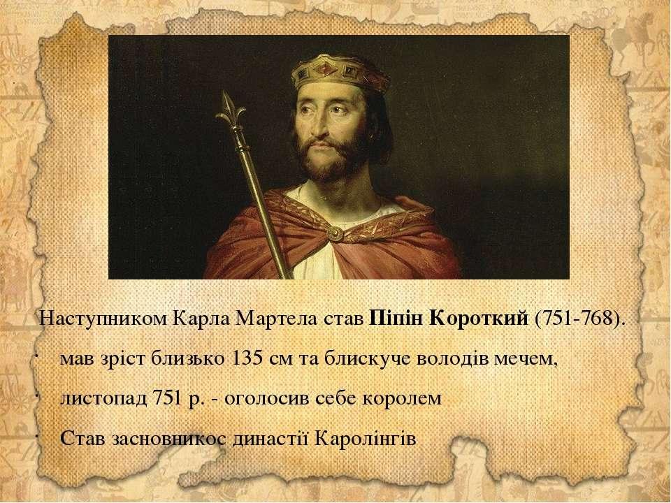 Наступником Карла Мартела став Піпін Короткий (751-768). мав зріст близько 13...