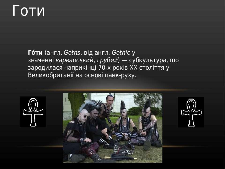 Го ти(англ.Goths, відангл.Gothicу значенніварварський,грубий)—субкул...