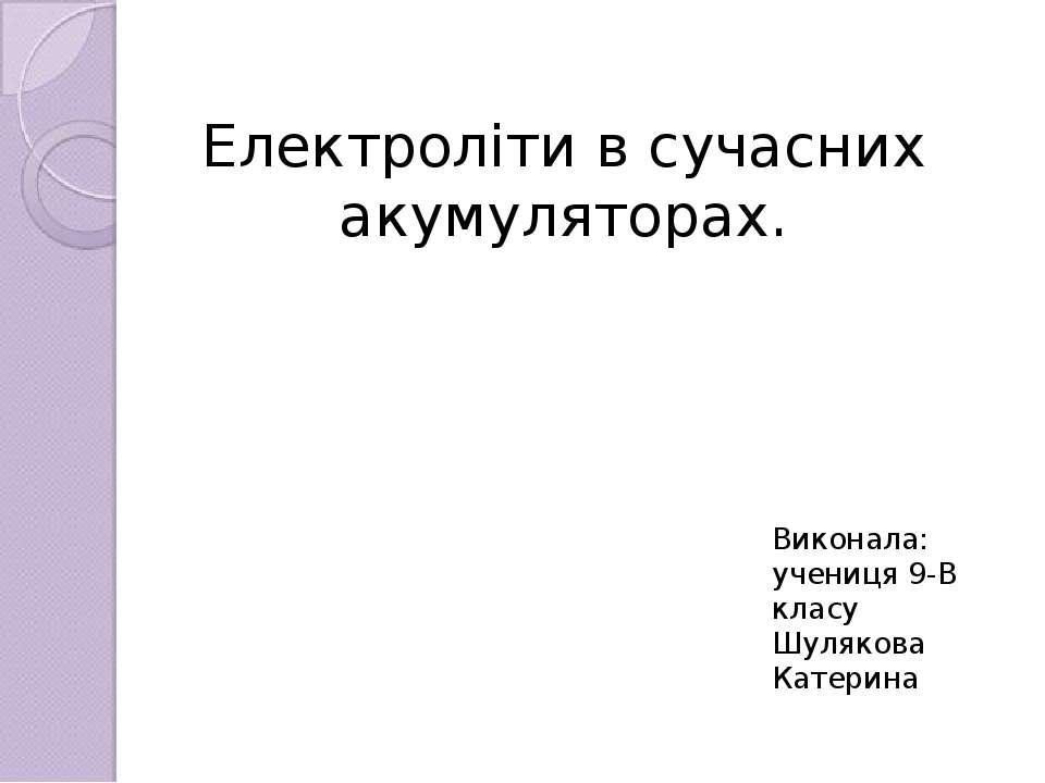 Електроліти в сучасних акумуляторах. Виконала: учениця 9-В класу Шулякова Кат...