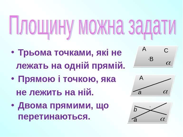 Трьома точками, які не лежать на одній прямій. Прямою і точкою, яка не лежить...