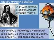 ГЛОБУС МАРТIНА БЕГАЙМА У 1492 р. німець Мартін Бегайм створив глобус. Слово г...