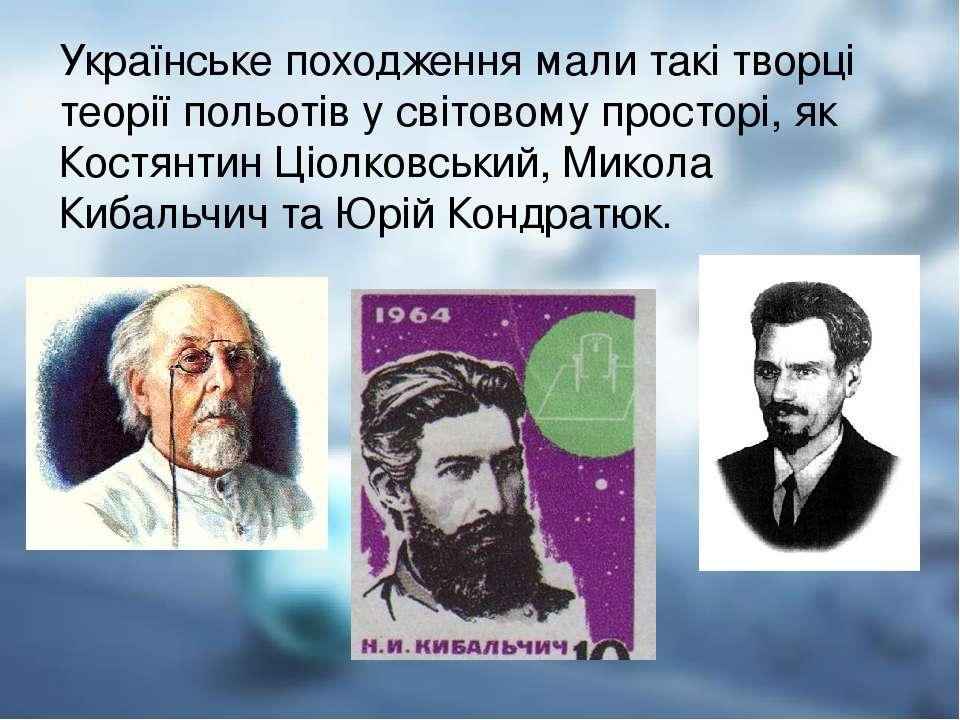 Українське походження мали такі творці теорії польотів у світовому просторі, ...