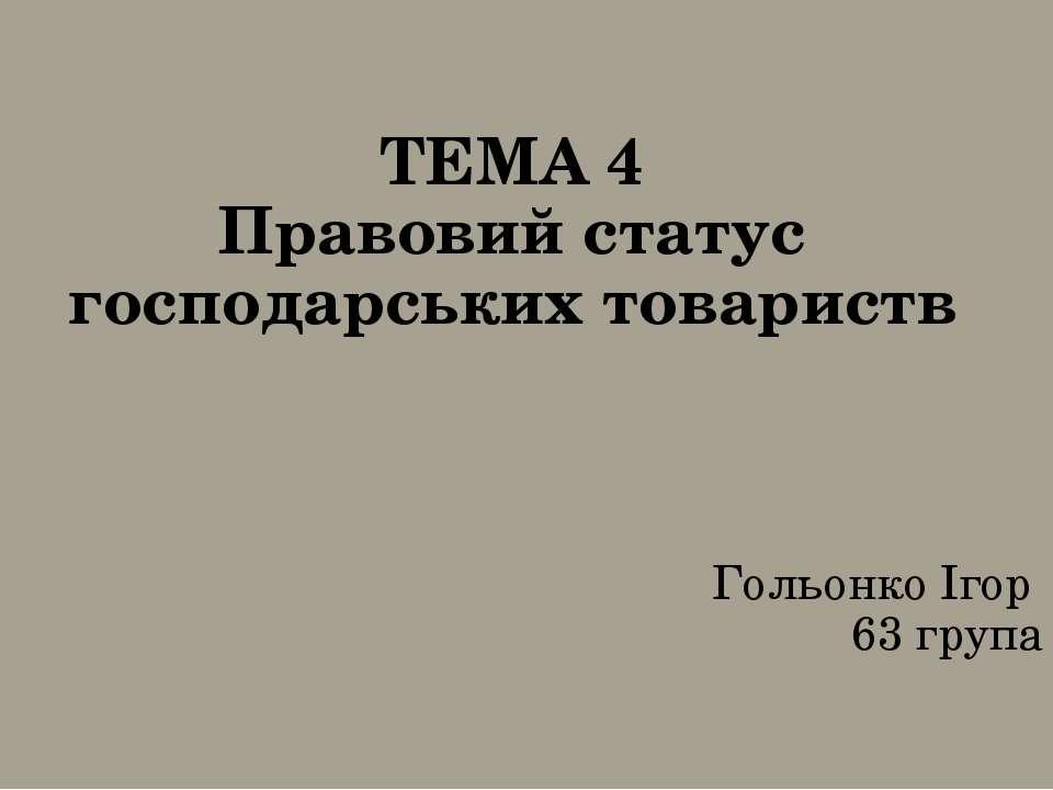 ТЕМА 4 Правовий статус господарських товариств Гольонко Ігор 63 група