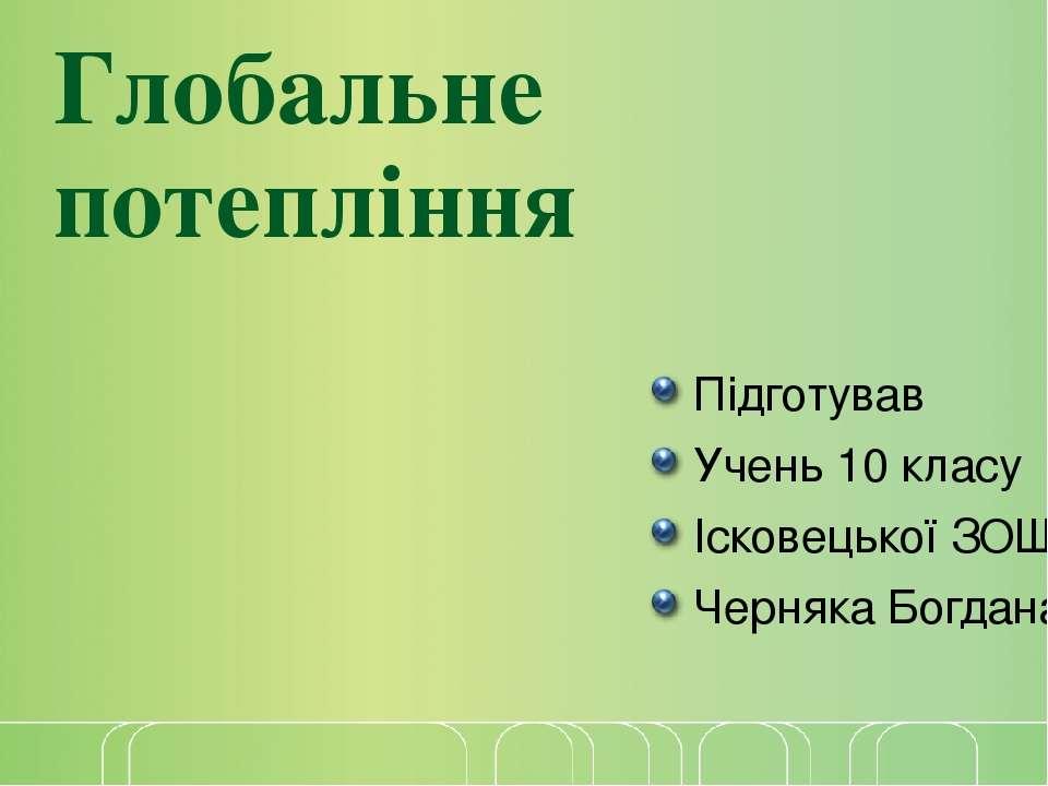 Глобальне потепління Підготував Учень 10 класу Ісковецької ЗОШ Черняка Богдан...