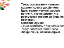 Тема: оспівування палкого кохання козака до дівчини. Ідея: возвеличення щирог...