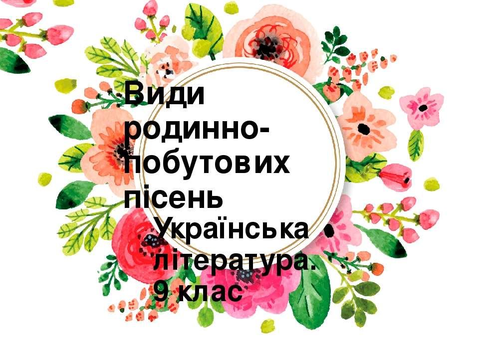 Види родинно-побутових пісень Українська література. 9 клас