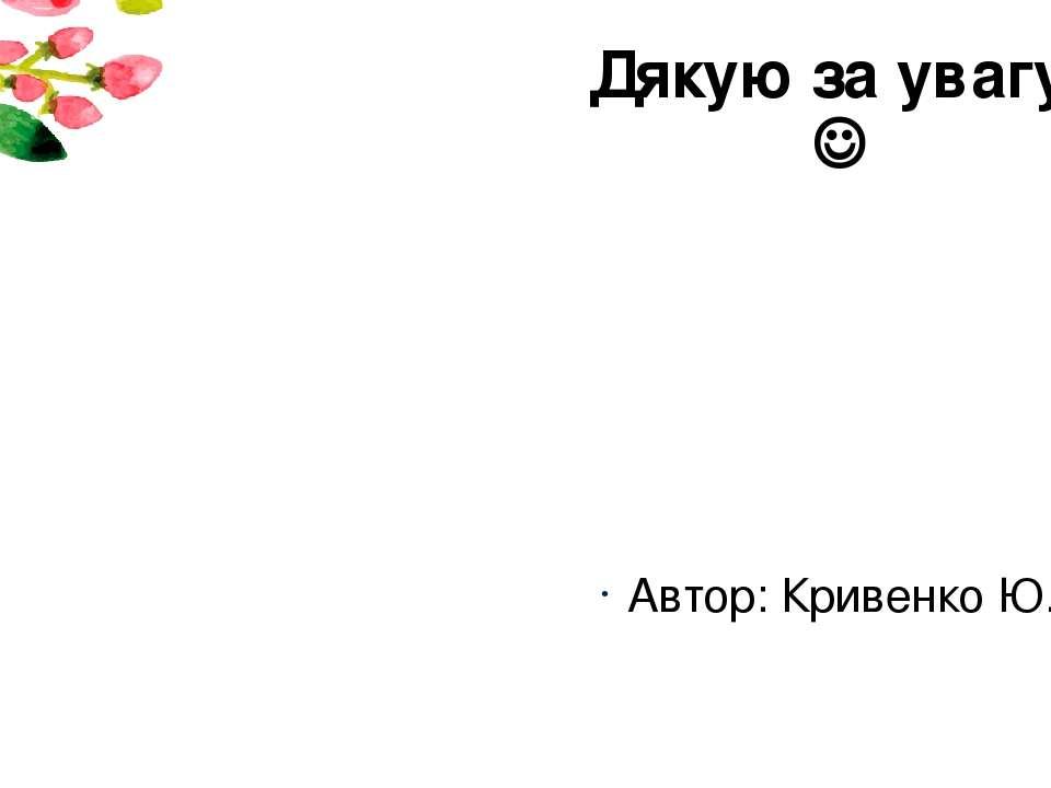 Дякую за увагу! Автор: Кривенко Ю.М.