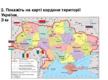 Косу 2. Покажіть на карті кордони території України. З ким межує?
