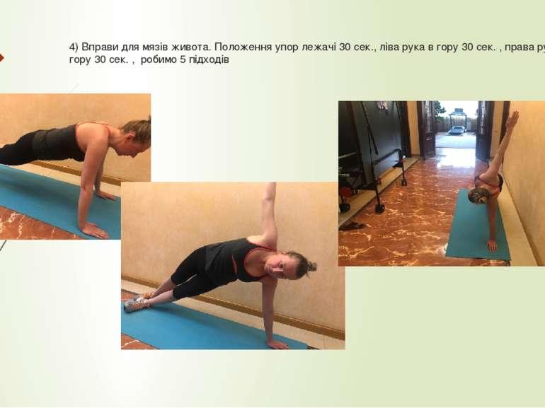 4) Вправи для мязів живота. Положення упор лежачі 30 сек., ліва рука в гору 3...