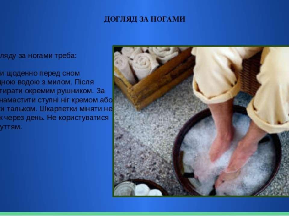 ДОГЛЯД ЗА НОГАМИ Для догляду за ногами треба: Мити ноги щоденно перед сном пр...