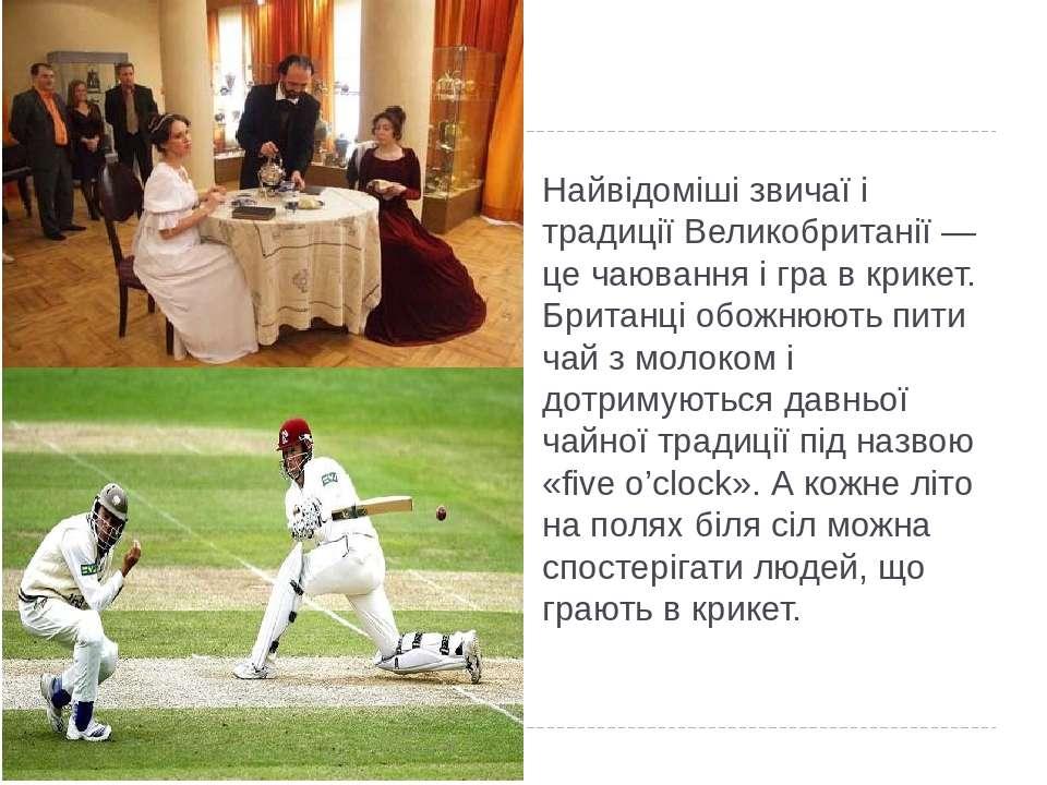 Найвідоміші звичаї і традиції Великобританії — це чаювання і гра в крикет. Бр...