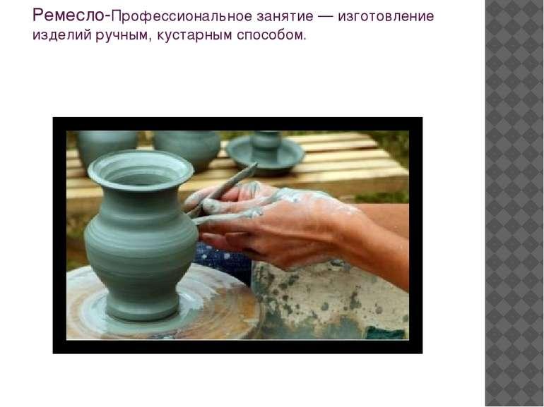Ремесло-Профессиональное занятие — изготовление изделий ручным, кустарным спо...
