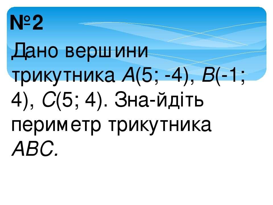№2 Дано вершини трикутника А(5; -4), В(-1; 4), С(5; 4). Зна йдіть периметр тр...