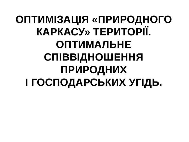 ОПТИМІЗАЦІЯ «ПРИРОДНОГО КАРКАСУ» ТЕРИТОРІЇ. ОПТИМАЛЬНЕ СПІВВІДНОШЕННЯ ПРИРОДН...