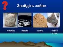 Знайдіть зайве Нафта Мармур Глина Мідна руда