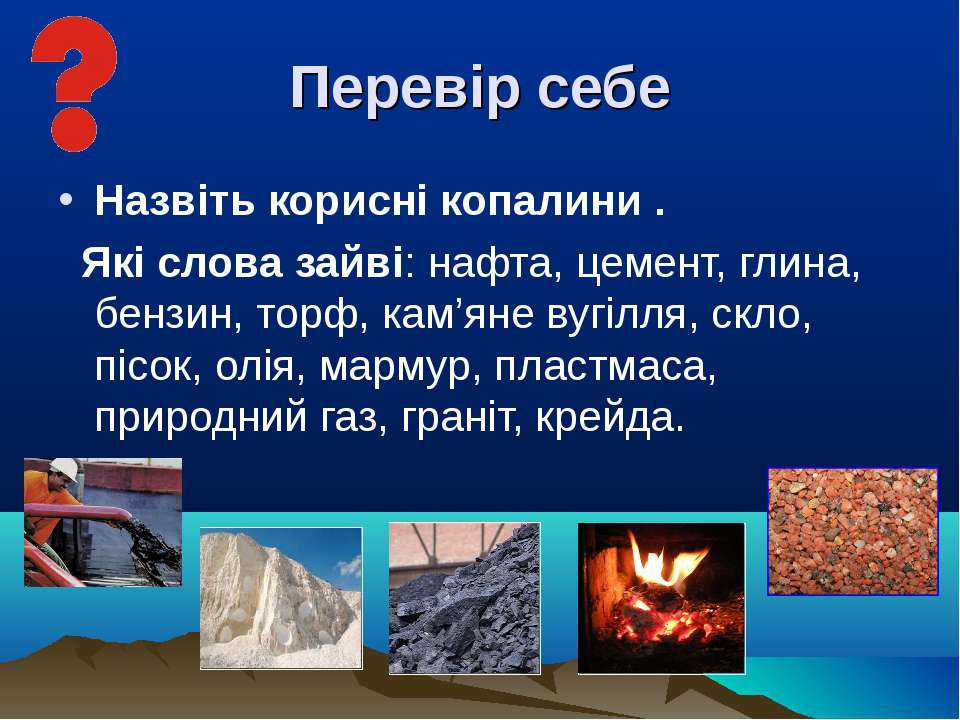 Перевір себе Назвіть корисні копалини . Які слова зайві: нафта, цемент, глина...