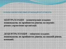 ОСНОВНІ ХАРАКТЕРИСТИКИ ОРГАНІЗАЦІЙНОЇ СТРУКТУРИ ЦЕНТРАЛІЗАЦІЯ – концентрація ...