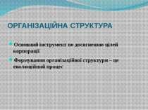 ОРГАНІЗАЦІЙНА СТРУКТУРА Основний інструмент по досягненню цілей корпорації Фо...