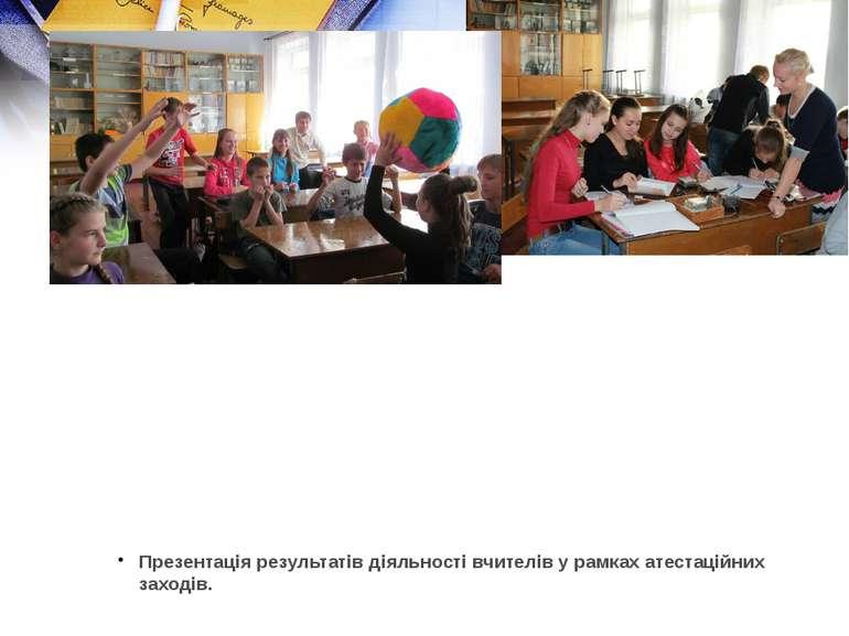 Презентація результатів діяльності вчителів у рамках атестаційних заходів.