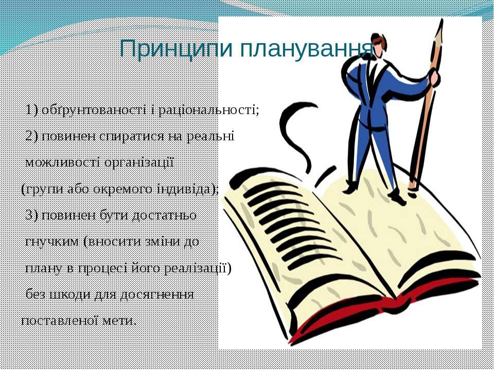 Принципи планування 1) обґрунтованості і раціональності; 2) повинен спиратися...