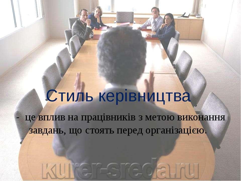 Стиль керівництва - це вплив на працівників з метою виконання завдань, що сто...