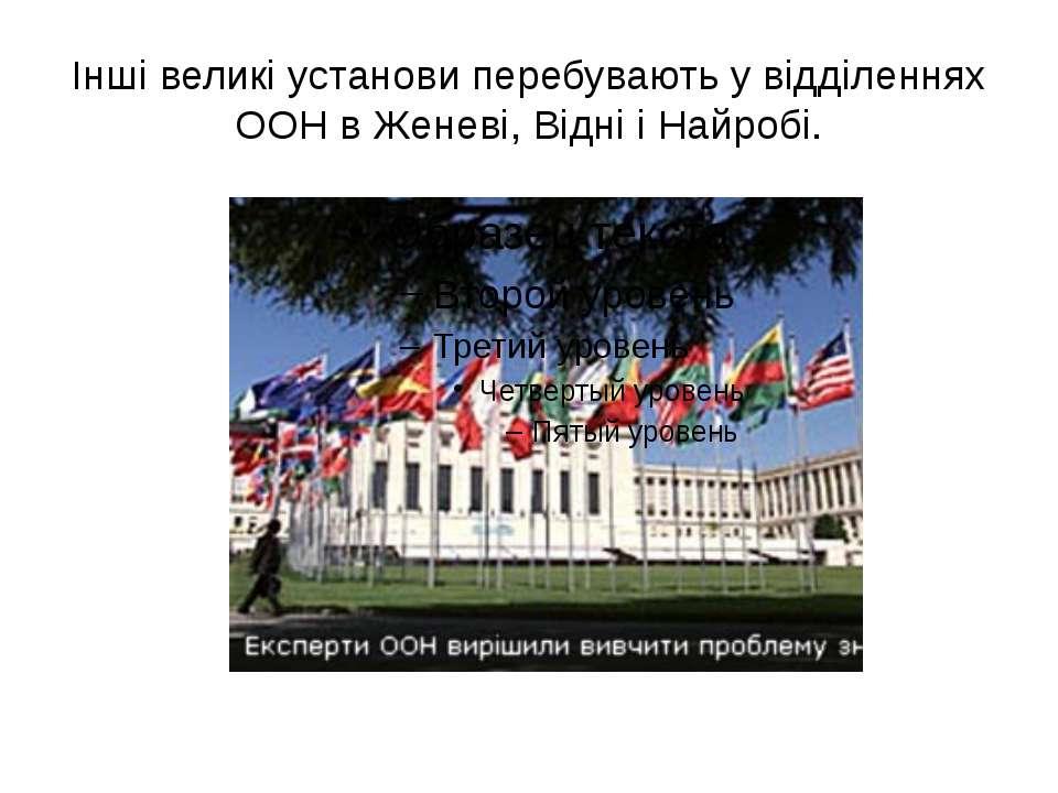 Інші великі установи перебувають у відділеннях ООН в Женеві, Відні і Найробі.