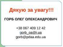 Дякую за увагу!!! ГОРБ ОЛЕГ ОЛЕКСАНДРОВИЧ +38 067 409 12 42 gorb_oa@i.ua gorb...