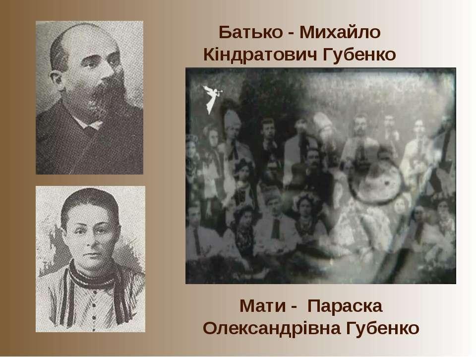 Батько - Михайло Кіндратович Губенко Мати - Параска Олександрівна Губенко