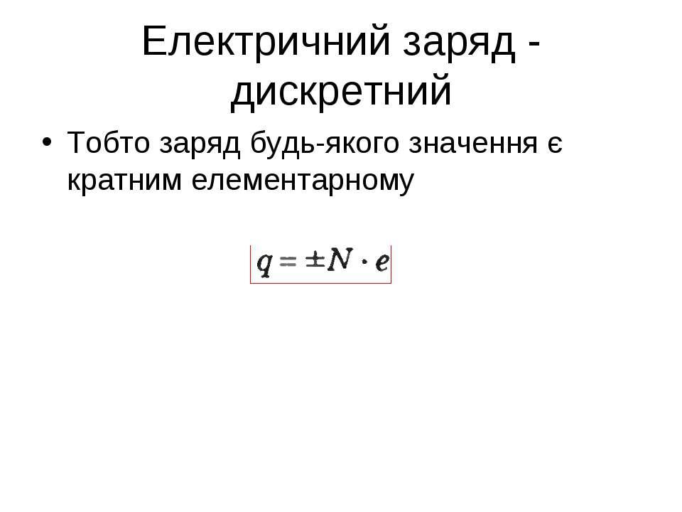 Електричний заряд - дискретний Тобто заряд будь-якого значення є кратним елем...