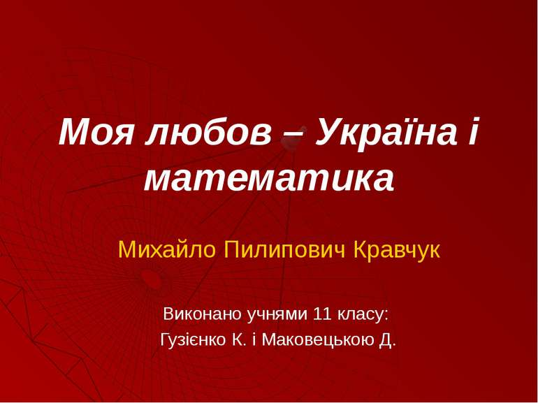 Моя любов – Україна і математика Михайло Пилипович Кравчук Виконано учнями 11...